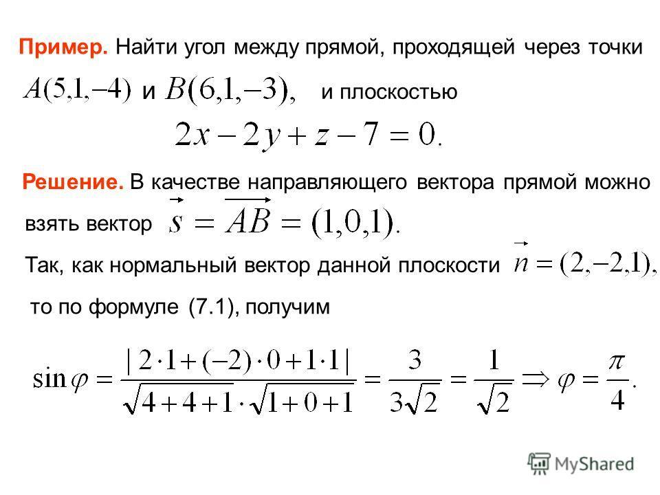 Пример. Найти угол между прямой, проходящей через точки и и плоскостью Решение. В качестве направляющего вектора прямой можно взять вектор Так, как нормальный вектор данной плоскости то по формуле (7.1), получим