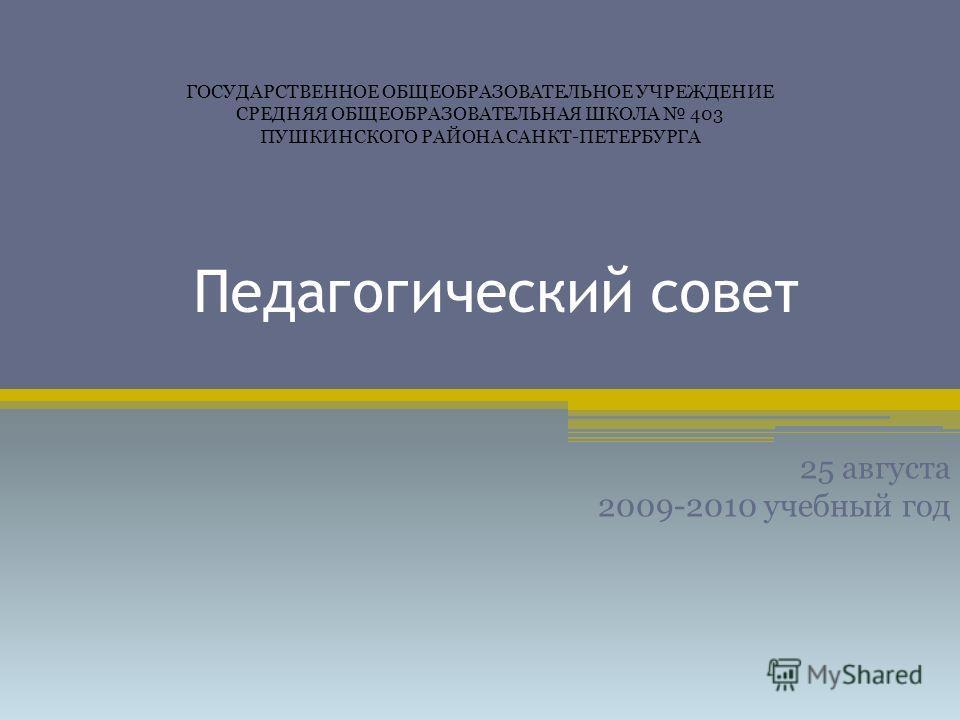 Педагогический совет 25 августа 2009-2010 учебный год ГОСУДАРСТВЕННОЕ ОБЩЕОБРАЗОВАТЕЛЬНОЕ УЧРЕЖДЕНИЕ СРЕДНЯЯ ОБЩЕОБРАЗОВАТЕЛЬНАЯ ШКОЛА 403 ПУШКИНСКОГО РАЙОНА САНКТ-ПЕТЕРБУРГА