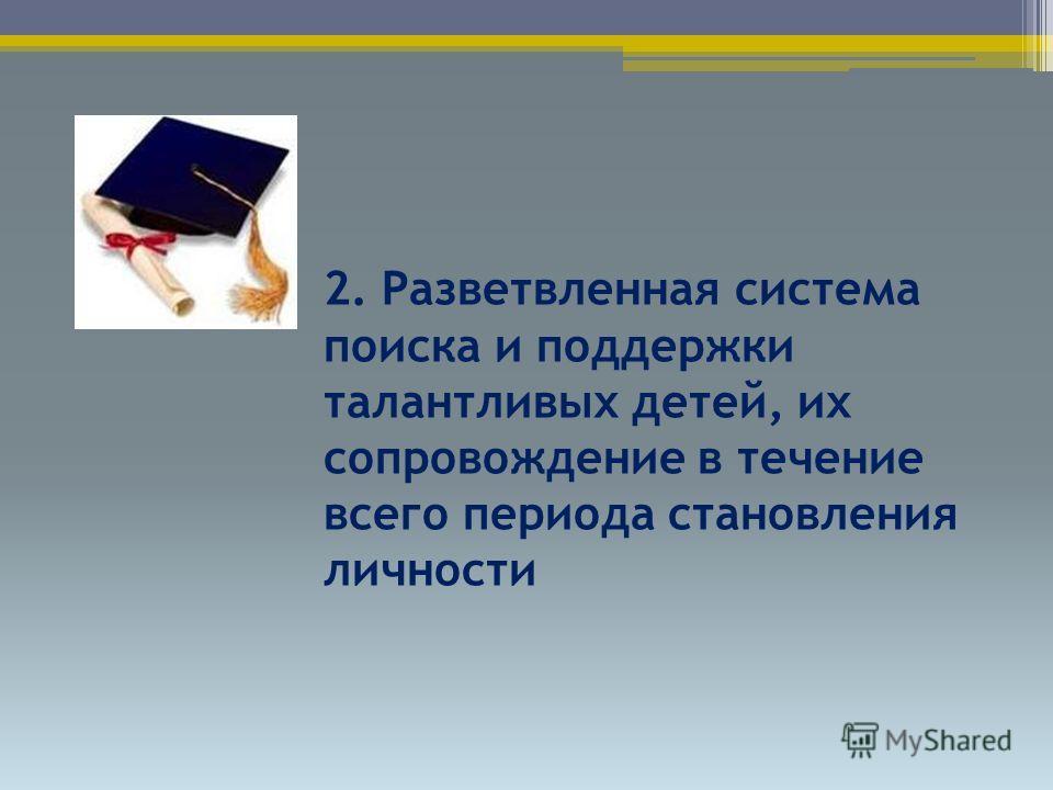 2. Разветвленная система поиска и поддержки талантливых детей, их сопровождение в течение всего периода становления личности