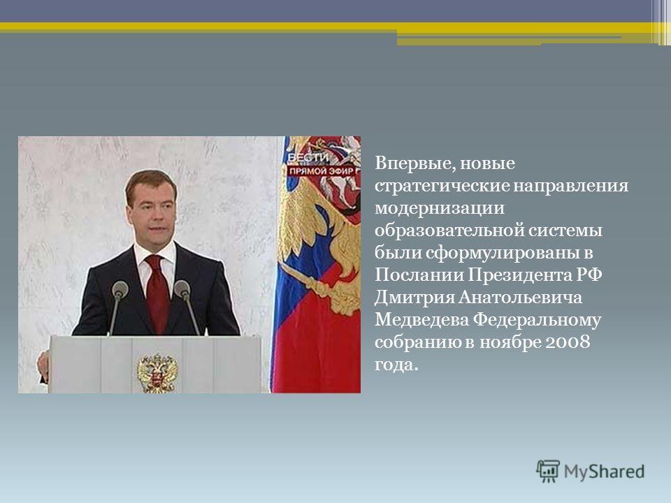 Впервые, новые стратегические направления модернизации образовательной системы были сформулированы в Послании Президента РФ Дмитрия Анатольевича Медведева Федеральному собранию в ноябре 2008 года.