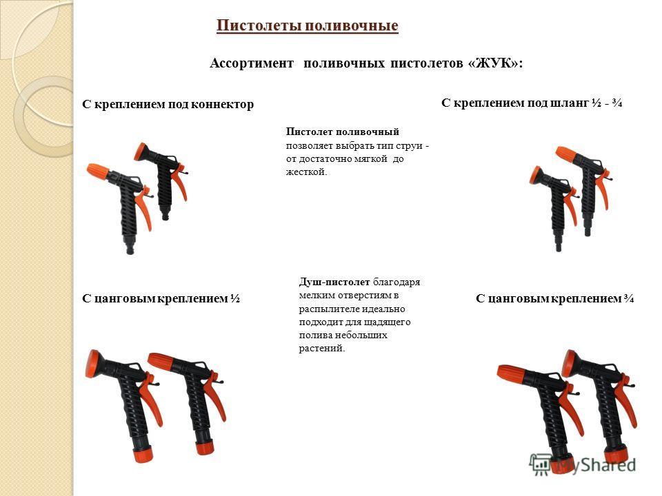 Пистолеты поливочные Ассортимент поливочных пистолетов «ЖУК»: С креплением под коннектор С креплением под шланг ½ - ¾ С цанговым креплением ½С цанговым креплением ¾ Пистолет поливочный позволяет выбрать тип струи - от достаточно мягкой до жесткой. Ду