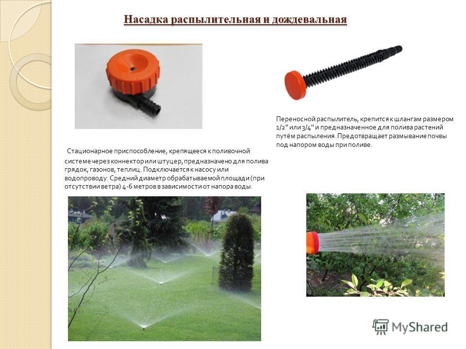 Переносной распылитель, крепится к шлангам размером 1/2'' или 3/4'' и предназначенное для полива растений путём распыления. Предотвращает размывание почвы под напором воды при поливе. Стационарное приспособление, крепящееся к поливочной системе через
