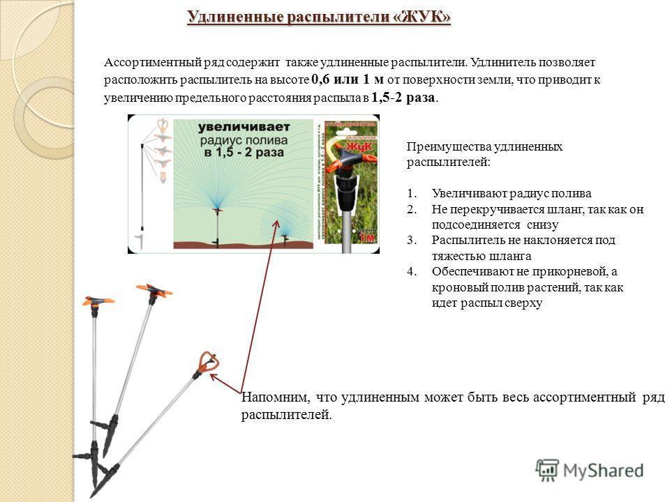 Удлиненные распылители «ЖУК» Ассортиментный ряд содержит также удлиненные распылители. Удлинитель позволяет расположить распылитель на высоте 0,6 или 1 м от поверхности земли, что приводит к увеличению предельного расстояния распыла в 1,5-2 раза. Нап
