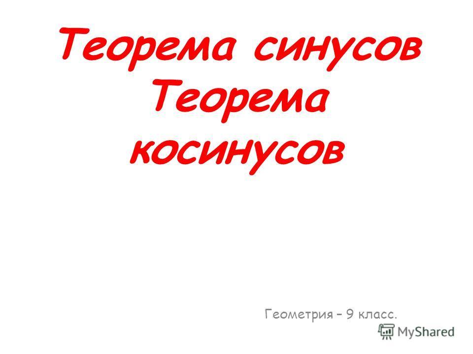 Теорема синусов Теорема косинусов Геометрия – 9 класс.
