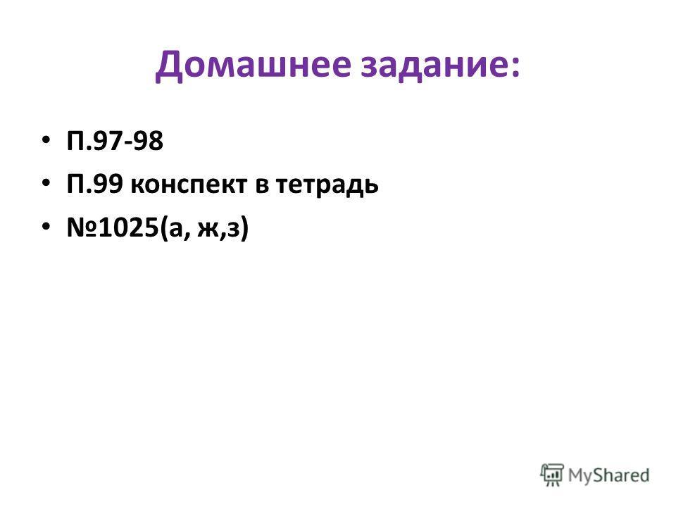 Домашнее задание: П.97-98 П.99 конспект в тетрадь 1025(а, ж,з)