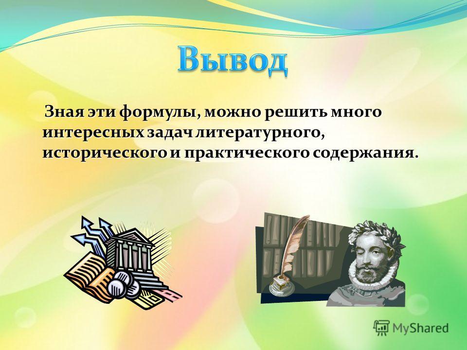 Зная эти формулы, можно решить много интересных задач литературного, исторического и практического содержания. Зная эти формулы, можно решить много интересных задач литературного, исторического и практического содержания.