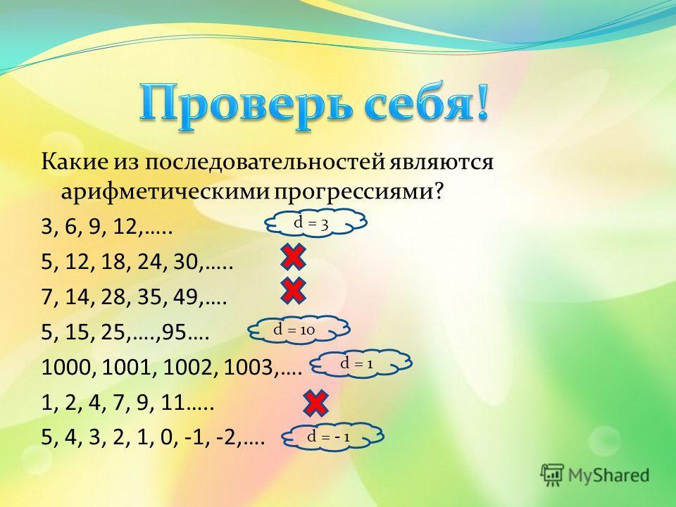Какие из последовательностей являются арифметическими прогрессиями? 3, 6, 9, 12,….. 5, 12, 18, 24, 30,….. 7, 14, 28, 35, 49,…. 5, 15, 25,….,95…. 1000, 1001, 1002, 1003,…. 1, 2, 4, 7, 9, 11….. 5, 4, 3, 2, 1, 0, -1, -2,…. d = 3 d = 10 d = 1 d = - 1