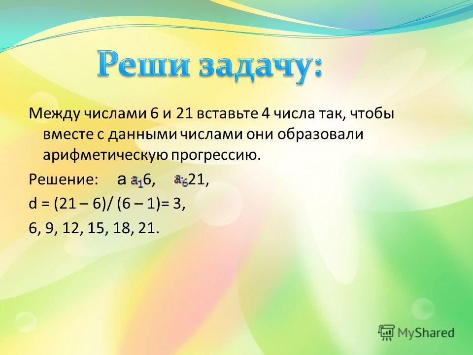 Между числами 6 и 21 вставьте 4 числа так, чтобы вместе с данными числами они образовали арифметическую прогрессию. Решение: а = 6, = 21, d = (21 – 6)/ (6 – 1)= 3, 6, 9, 12, 15, 18, 21.