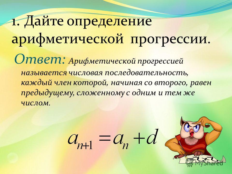 1. Дайте определение арифметической прогрессии. Ответ: Арифметической прогрессией называется числовая последовательность, каждый член которой, начиная со второго, равен предыдущему, сложенному с одним и тем же числом.