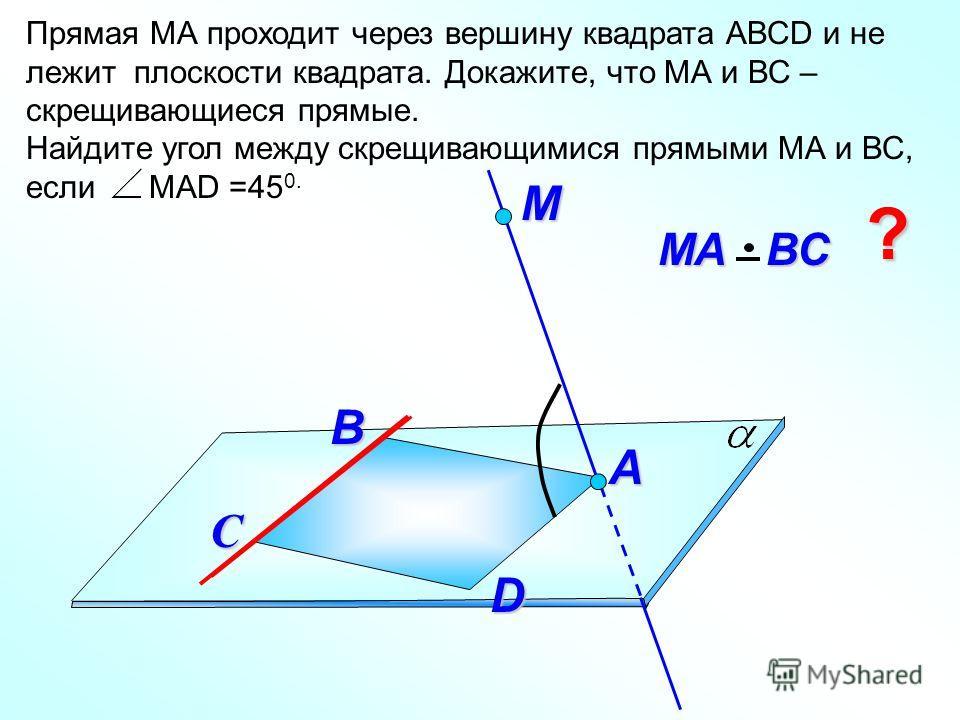 Прямая МА проходит через вершину квадрата АВСD и не лежит плоскости квадрата. Докажите, что МА и ВС – скрещивающиеся прямые. Найдите угол между скрещивающимися прямыми МА и ВС, если МАD =45 0. М D МА ВС С А ? B
