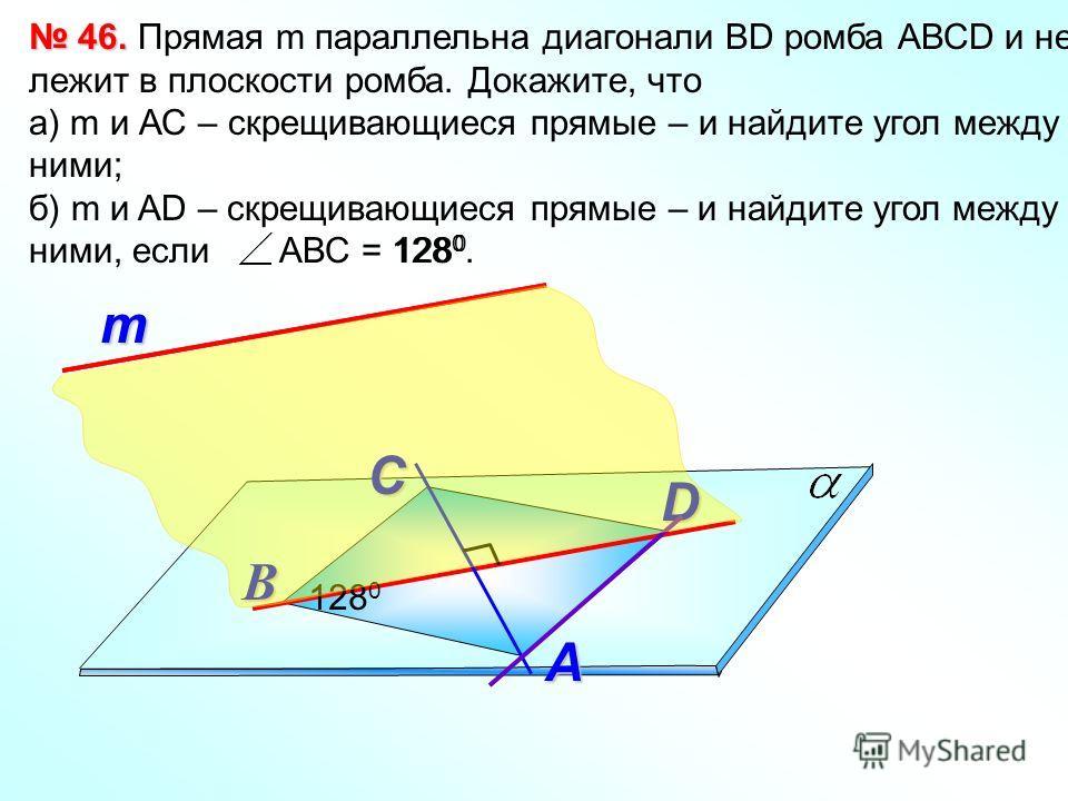 т 46. 46. Прямая m параллельна диагонали ВD ромба АВСD и не лежит в плоскости ромба. Докажите, что а) m и АС – скрещивающиеся прямые – и найдите угол между ними; б) m и AD – скрещивающиеся прямые – и найдите угол между ними, если АВС = 128 0. А В D С