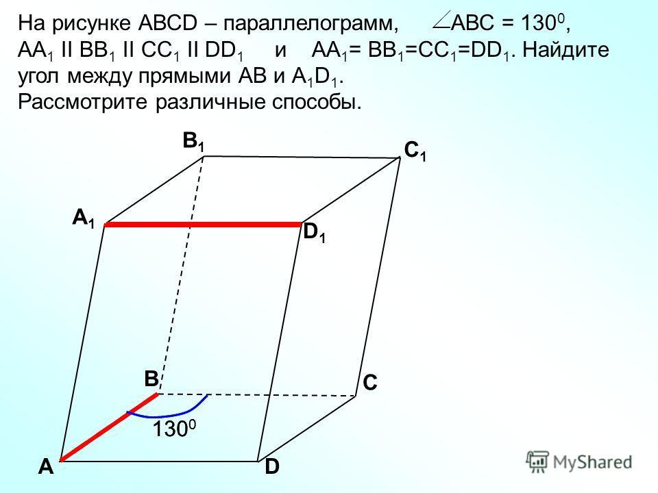 АD С А1А1 B1B1 С1С1 D1D1 В 130 0 На рисунке АВСD – параллелограмм, АВС = 130 0, АА 1 II BB 1 II CC 1 II DD 1 и АА 1 = BB 1 =CC 1 =DD 1. Найдите угол между прямыми АВ и А 1 D 1. Рассмотрите различные способы.