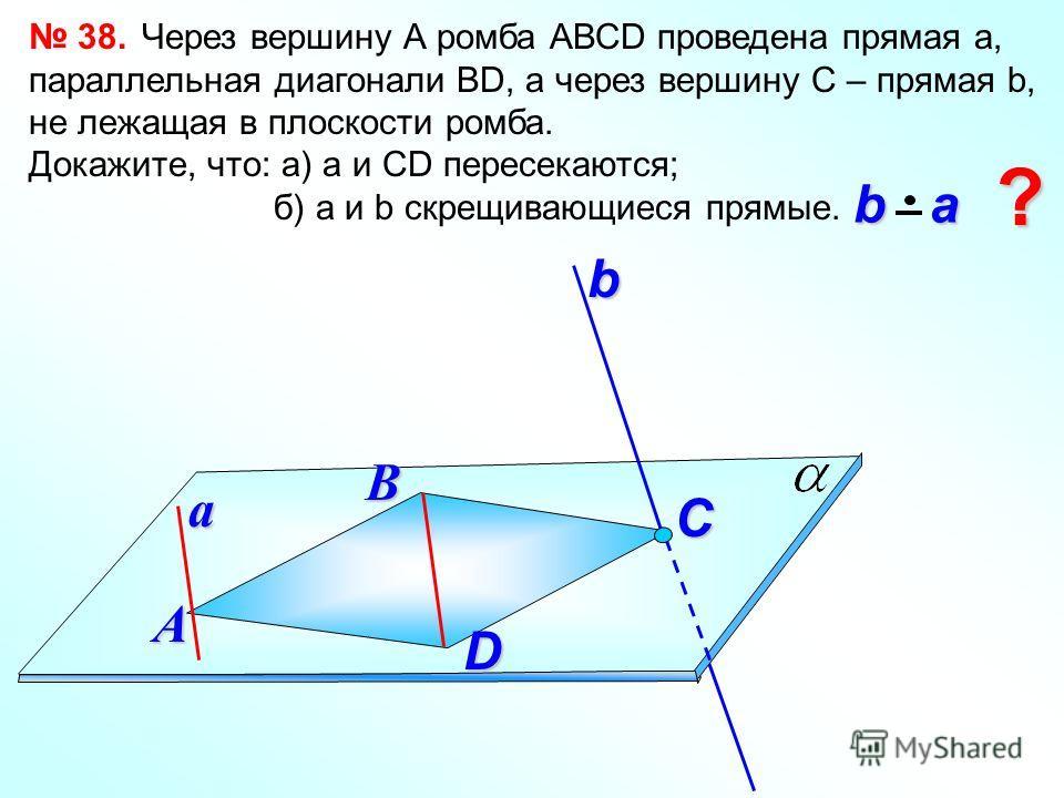38. Через вершину А ромба АВСD проведена прямая а, параллельная диагонали ВD, а через вершину С – прямая b, не лежащая в плоскости ромба. Докажите, что: а) а и СD пересекаются; б) а и b скрещивающиеся прямые. В b a b aА C ? abD