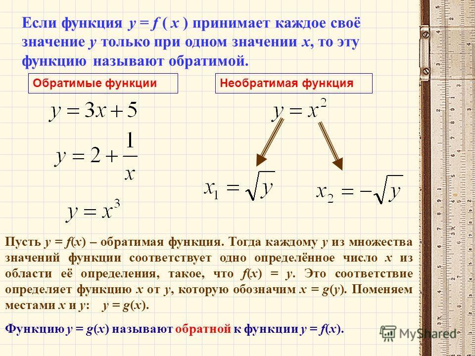 Если функция у = f ( х ) принимает каждое своё значение у только при одном значении х, то эту функцию называют обратимой. Пусть у = f(x) – обратимая функция. Тогда каждому у из множества значений функции соответствует одно определённое число х из обл