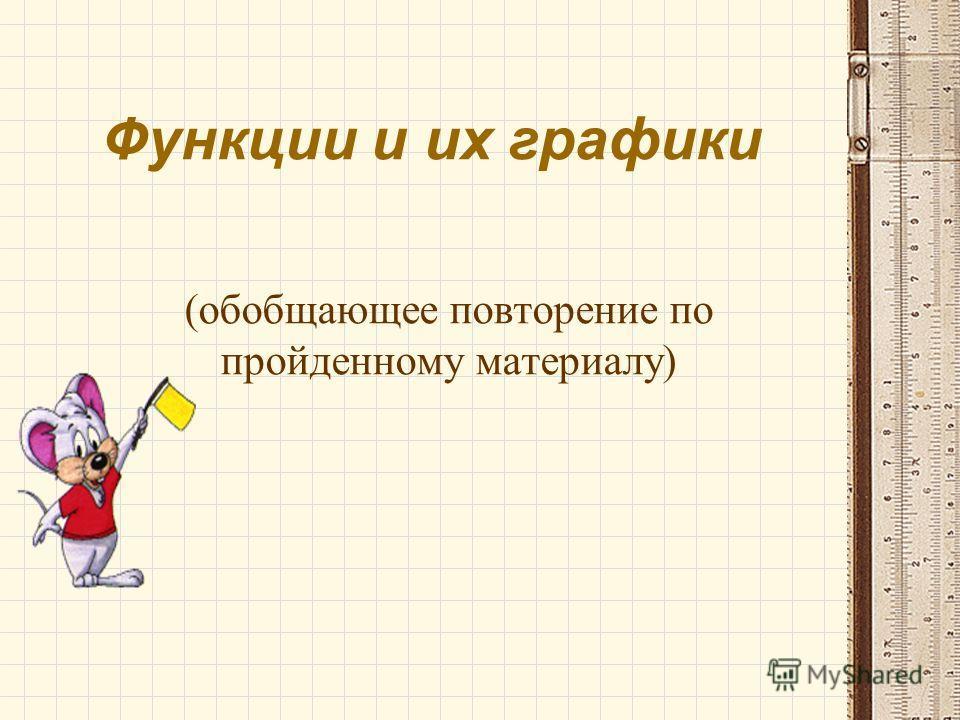Функции и их графики (обобщающее повторение по пройденному материалу)