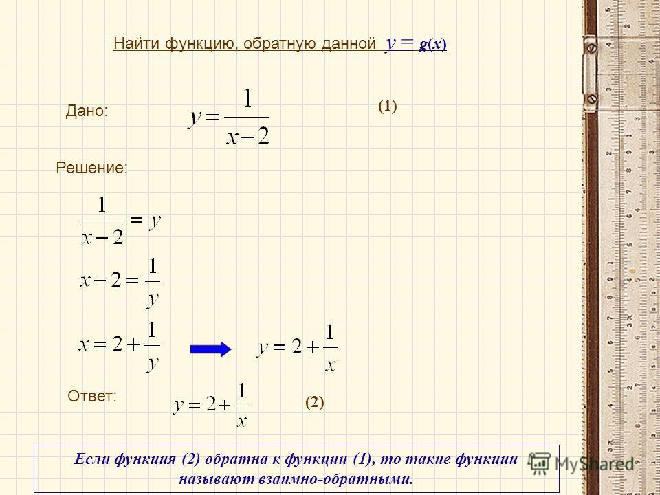 Дано: Найти функцию, обратную данной у = g(x) Решение: Ответ: Если функция (2) обратна к функции (1), то такие функции называют взаимно-обратными. (1) (2)