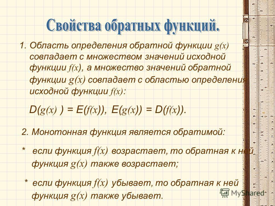 1.Область определения обратной функции g (x) совпадает с множеством значений исходной функции f (x ), а множество значений обратной функции g(x) совпадает с областью определения исходной функции f (x) : D( g(x) ) = E( f(x )), E( g(x )) = D( f(x )). 2