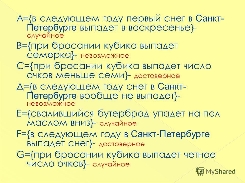 А={в следующем году первый снег в Санкт- Петербурге выпадет в воскресенье}- случайное В={при бросании кубика выпадет семерка}- невозможное С={при бросании кубика выпадет число очков меньше семи}- достоверное Д={в следующем году снег в Санкт- Петербур