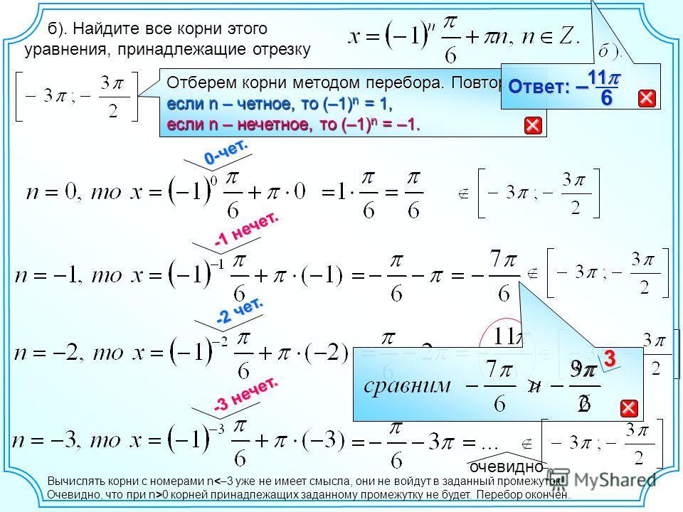 -2 чет. б). Найдите все корни этого уравнения, принадлежащие отрезку Отберем корни методом перебора. Повторим: если n – четное, то (–1) n = 1, если n – нечетное, то (–1) n = –1. 0-чет. -1 нечет. 3 -3 нечет. очевидно 6 11111111 – Ответ: < Вычислять ко
