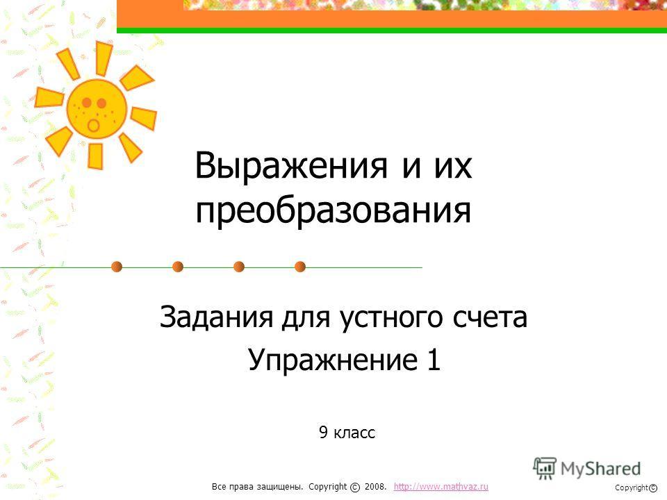 Выражения и их преобразования Задания для устного счета Упражнение 1 9 класс Все права защищены. Copyright 2008. http://www.mathvaz.ruhttp://www.mathvaz.ru с Copyright с