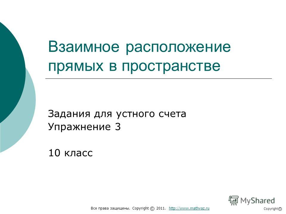 Взаимное расположение прямых в пространстве Задания для устного счета Упражнение 3 10 класс Все права защищены. Copyright 2011. http://www.mathvaz.ruhttp://www.mathvaz.ru с Copyright с