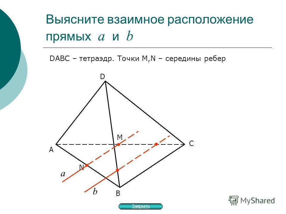 Выясните взаимное расположение прямых а и b С D В А а b DABC – тетраэдр. Точки M,N – середины ребер М N Закрыть