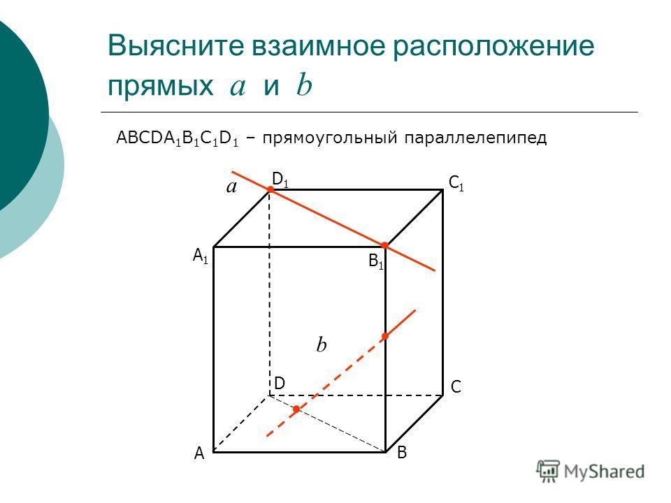 Выясните взаимное расположение прямых а и b С D В А С1С1 D1D1 В1В1 А1А1 а b ABCDA 1 B 1 C 1 D 1 – прямоугольный параллелепипед