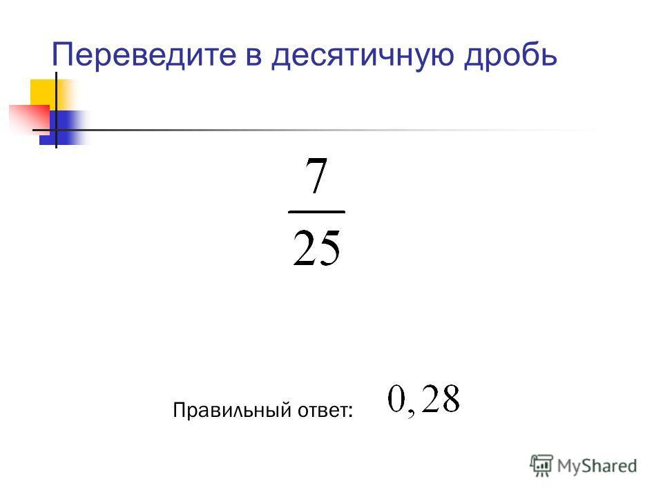 Правильный ответ: Переведите в десятичную дробь