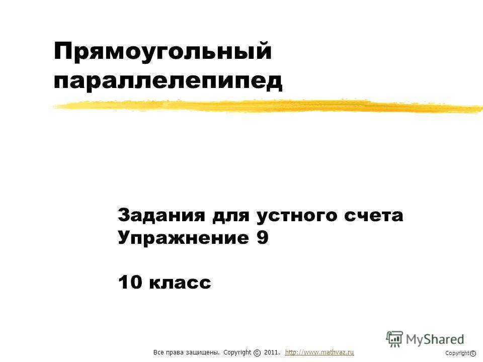 Прямоугольный параллелепипед Задания для устного счета Упражнение 9 10 класс Все права защищены. Copyright 2011. http://www.mathvaz.ruhttp://www.mathvaz.ru с Copyright с