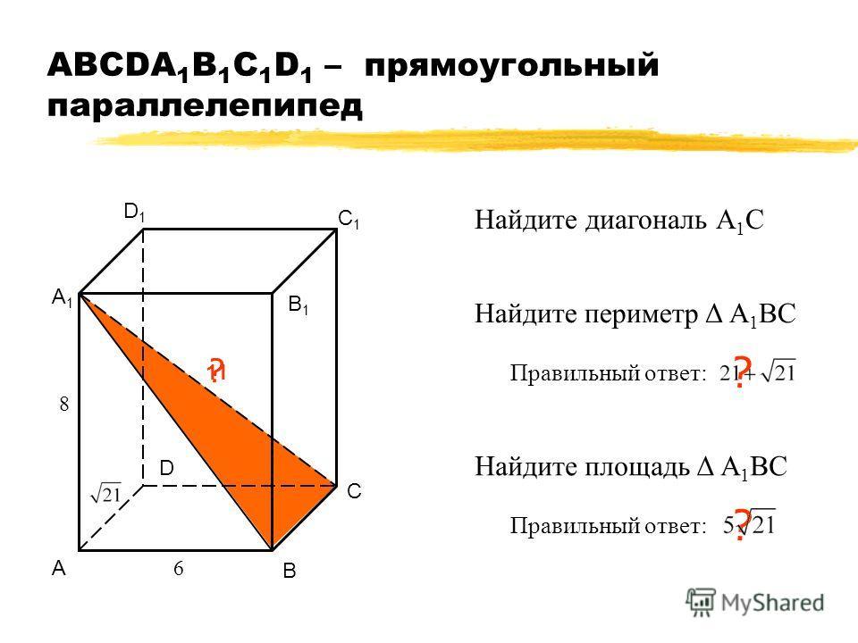 АВСDA 1 B 1 C 1 D 1 – прямоугольный параллелепипед А В С D А1А1 В1В1 С1С1 D1D1 ? 11 6 8 Найдите диагональ А 1 С Найдите периметр Δ А 1 ВС Правильный ответ: ? Найдите площадь Δ А 1 ВС Правильный ответ: ?