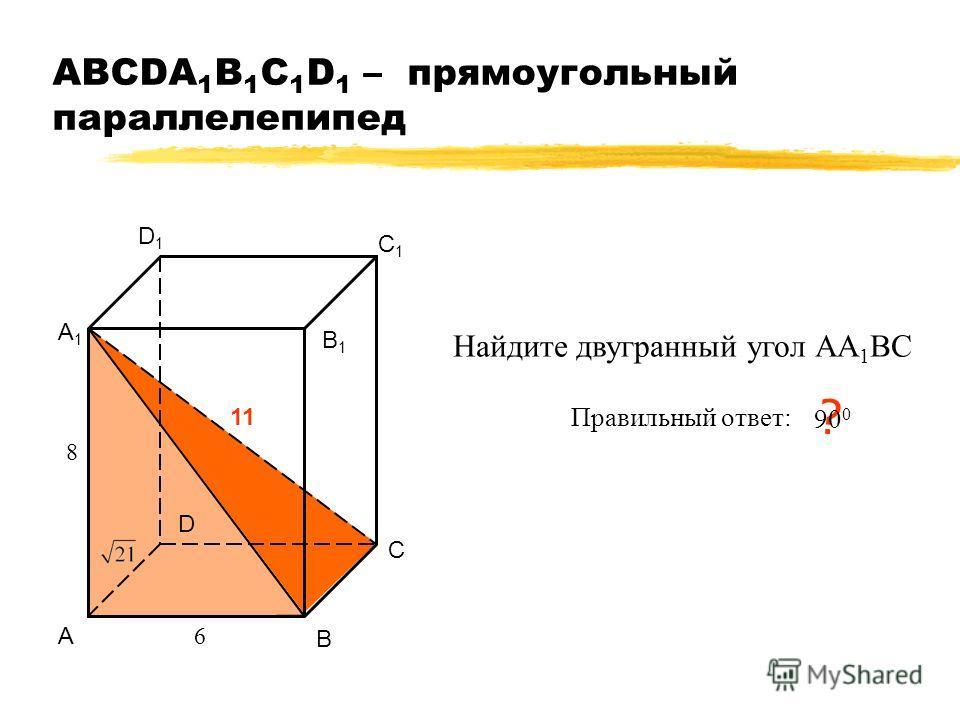 АВСDA 1 B 1 C 1 D 1 – прямоугольный параллелепипед А В С D А1А1 В1В1 С1С1 D1D1 11 6 8 Найдите двугранный угол АА 1 ВС Правильный ответ: ? 90 0