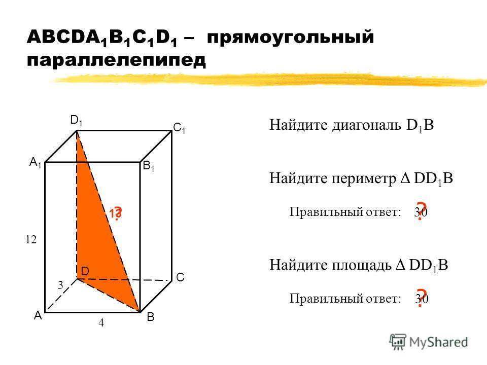 АВСDA 1 B 1 C 1 D 1 – прямоугольный параллелепипед А В С D А1А1 В1В1 С1С1 D1D1 ? 13 4 12 Найдите диагональ D 1 B Найдите периметр Δ DD 1 В Правильный ответ: ? Найдите площадь Δ DD 1 В Правильный ответ: ? 3 30