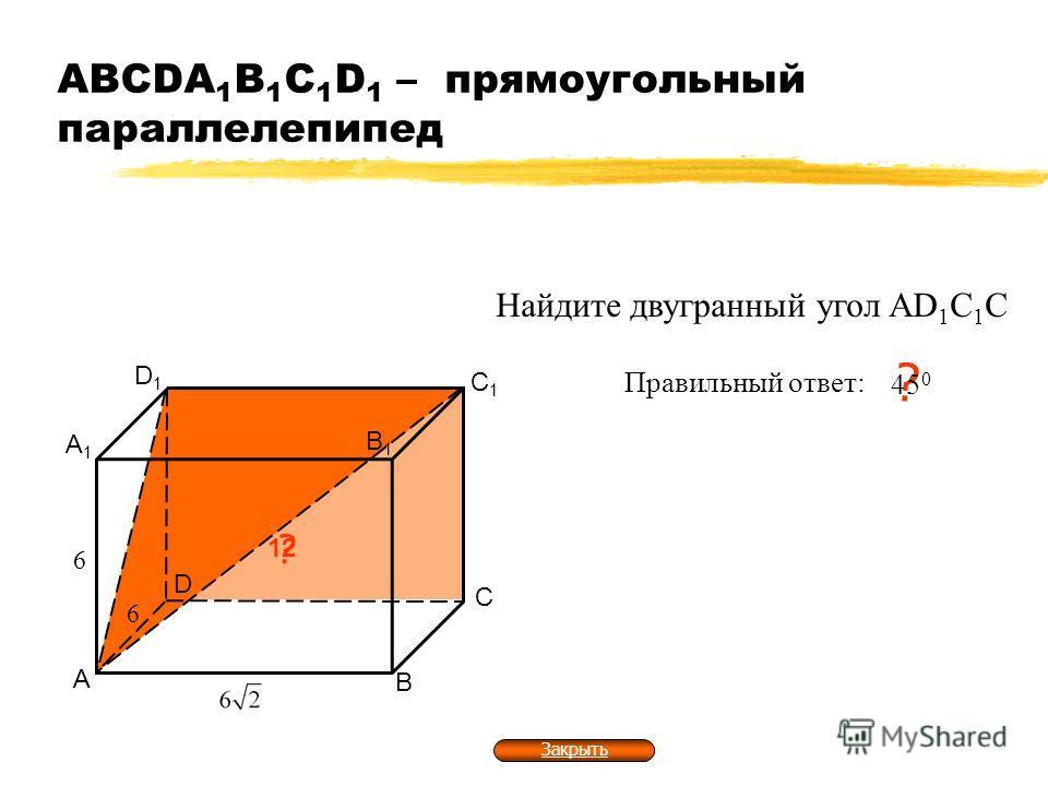 АВСDA 1 B 1 C 1 D 1 – прямоугольный параллелепипед А В С D А1А1 В1В1 С1С1 D1D1 ? 1212 6 6 Найдите двугранный угол AD 1 C 1 C Правильный ответ: ? 45 0 Закрыть