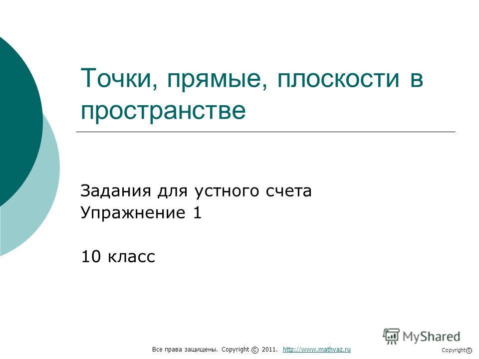 Точки, прямые, плоскости в пространстве Задания для устного счета Упражнение 1 10 класс Все права защищены. Copyright 2011. http://www.mathvaz.ruhttp://www.mathvaz.ru с Copyright с