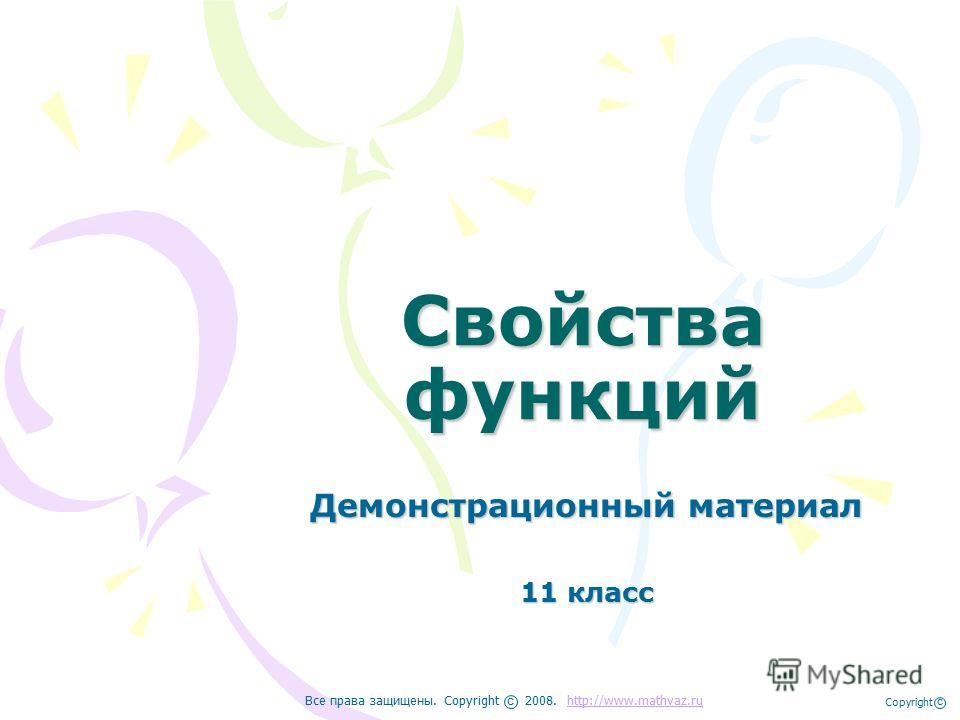 Свойства функций Демонстрационный материал 11 класс Все права защищены. Copyright 2008. http://www.mathvaz.ruhttp://www.mathvaz.ru с Copyright с