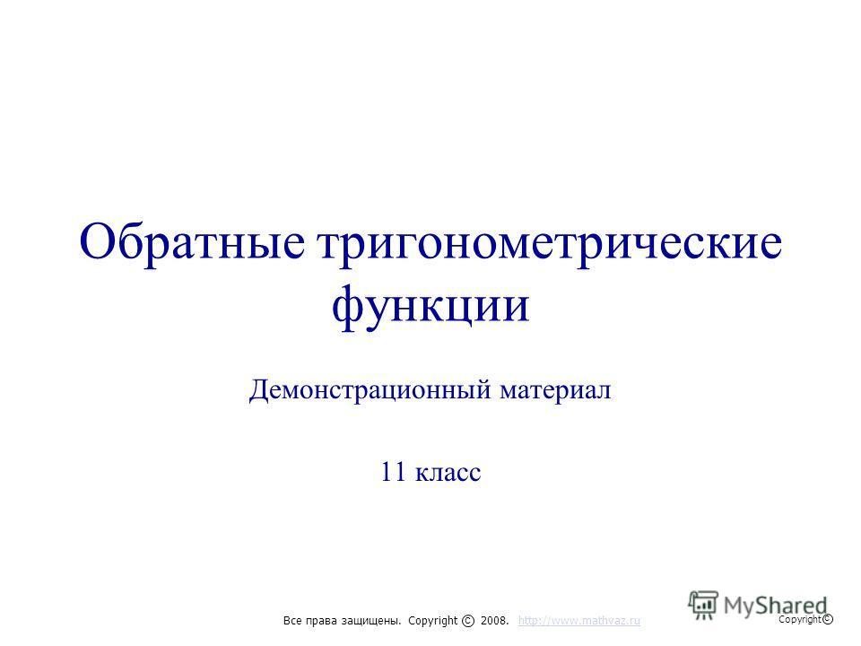 Обратные тригонометрические функции Демонстрационный материал 11 класс Все права защищены. Copyright 2008. http://www.mathvaz.ruhttp://www.mathvaz.ru с Copyright с