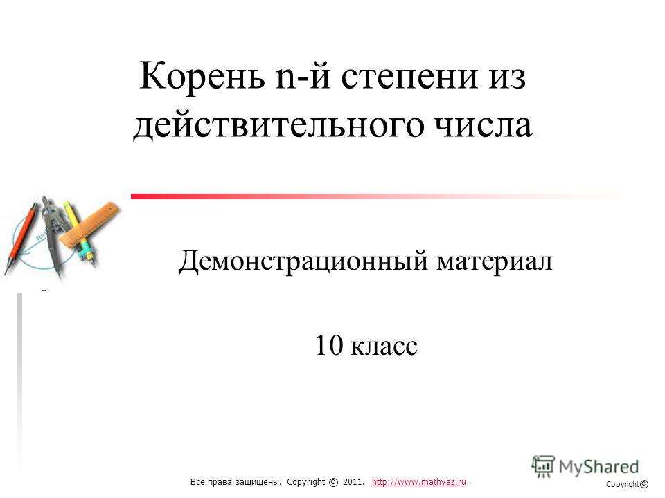 Корень n-й степени из действительного числа Демонстрационный материал 10 класс Все права защищены. Copyright 2011. http://www.mathvaz.ruhttp://www.mathvaz.ru с Copyright с