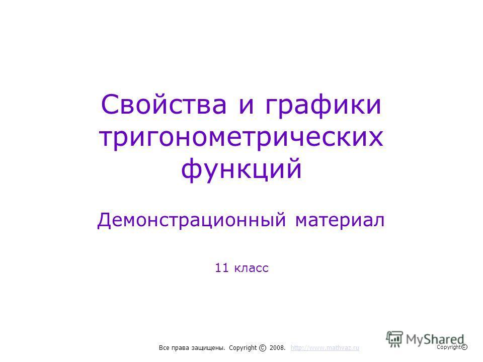 Свойства и графики тригонометрических функций Демонстрационный материал 11 класс Все права защищены. Copyright 2008. http://www.mathvaz.ruhttp://www.mathvaz.ru с Copyright с