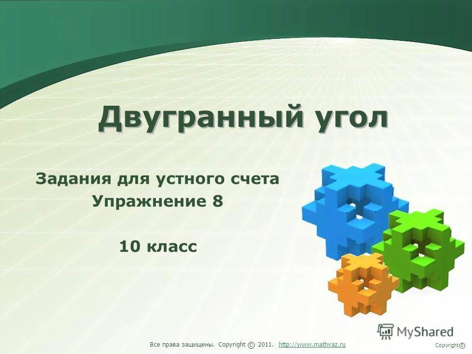Двугранный угол Задания для устного счета Упражнение 8 10 класс Все права защищены. Copyright 2011. http://www.mathvaz.ruhttp://www.mathvaz.ru с Copyright с