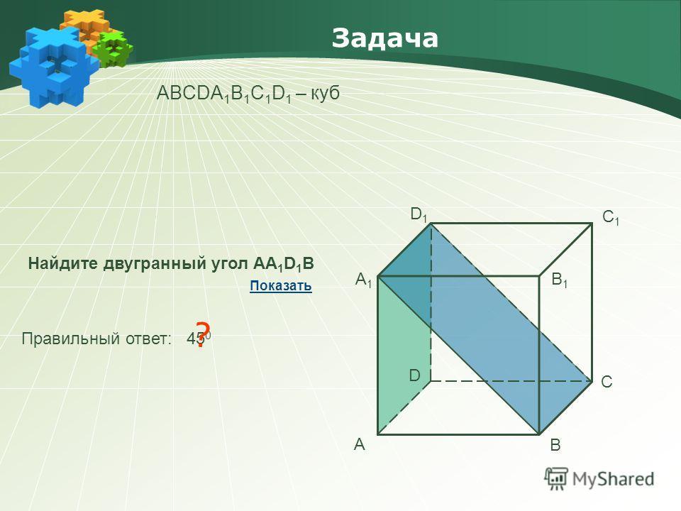 Задача АBCDA 1 B 1 C 1 D 1 – куб Найдите двугранный угол АА 1 D 1 В Правильный ответ: 45 0 ? Показать А В С D А1А1 В1В1 С1С1 D1D1