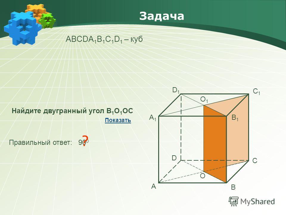 Задача АBCDA 1 B 1 C 1 D 1 – куб Найдите двугранный угол В 1 О 1 ОС Правильный ответ: 90 0 ? Показать А В С D А1А1 В1В1 С1С1 D1D1 О О1О1