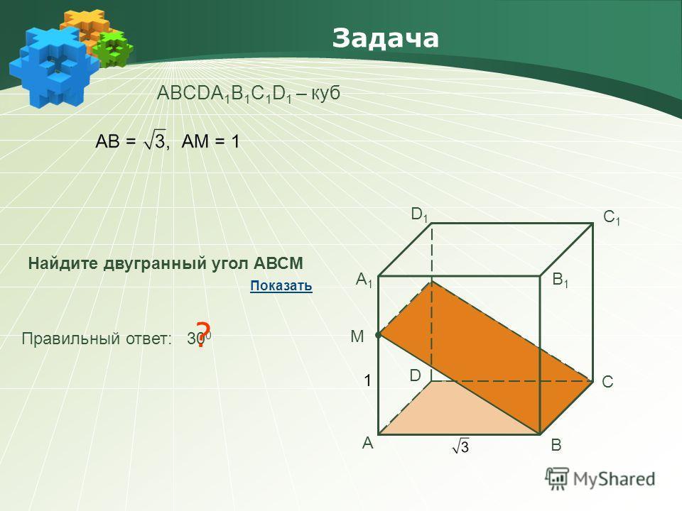 Задача АBCDA 1 B 1 C 1 D 1 – куб Найдите двугранный угол АВСМ Правильный ответ: 30 0 ? Показать А В С D А1А1 В1В1 С1С1 D1D1 М 1