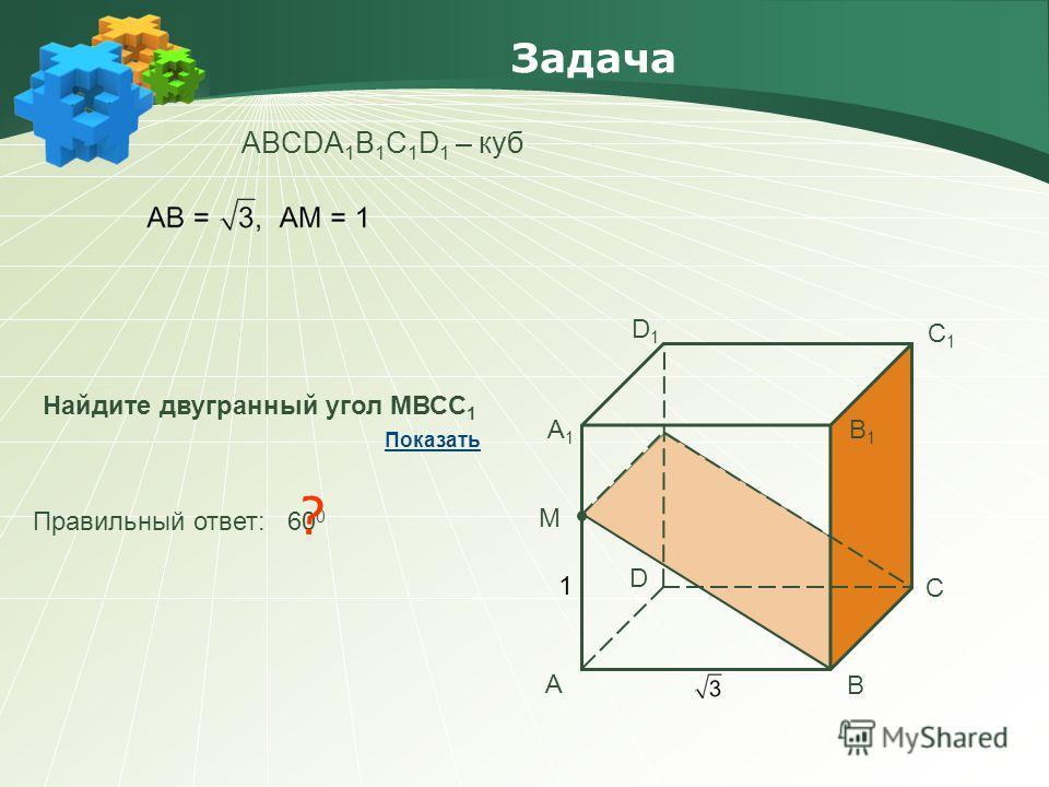 Задача АBCDA 1 B 1 C 1 D 1 – куб Найдите двугранный угол МВСС 1 Правильный ответ: 60 0 ? Показать А В С D А1А1 В1В1 С1С1 D1D1 М 1