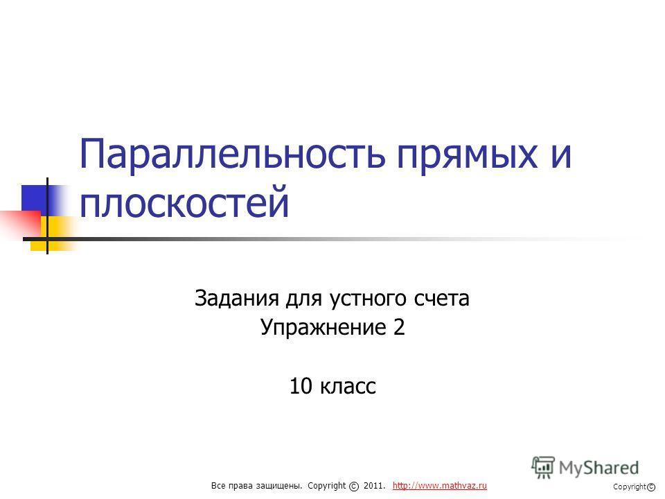 Параллельность прямых и плоскостей Задания для устного счета Упражнение 2 10 класс Все права защищены. Copyright 2011. http://www.mathvaz.ruhttp://www.mathvaz.ru с Copyright с