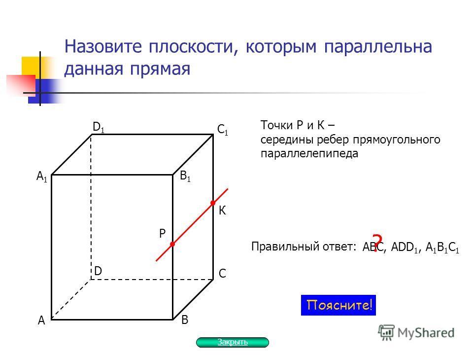 Назовите плоскости, которым параллельна данная прямая Р К С D Точки Р и К – середины ребер прямоугольного параллелепипеда Правильный ответ: АВC, ADD 1, A 1 B 1 C 1 ? Поясните! В А С1С1 D1D1 В1В1 А1А1 Закрыть