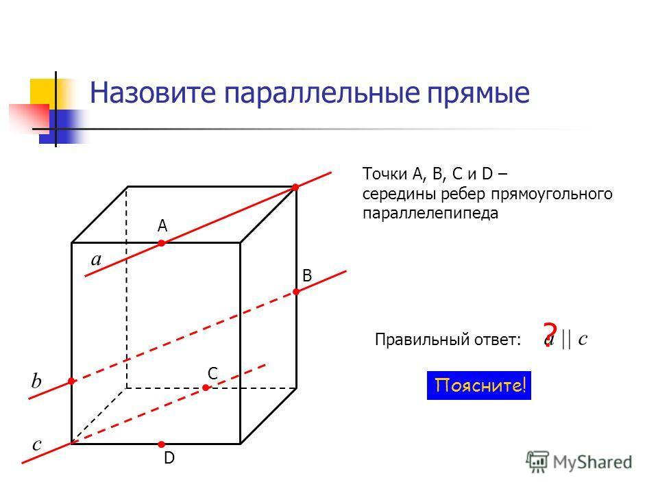 Назовите параллельные прямые А В С D Точки А, В, С и D – середины ребер прямоугольного параллелепипеда а c b Правильный ответ: a || c ? Поясните!