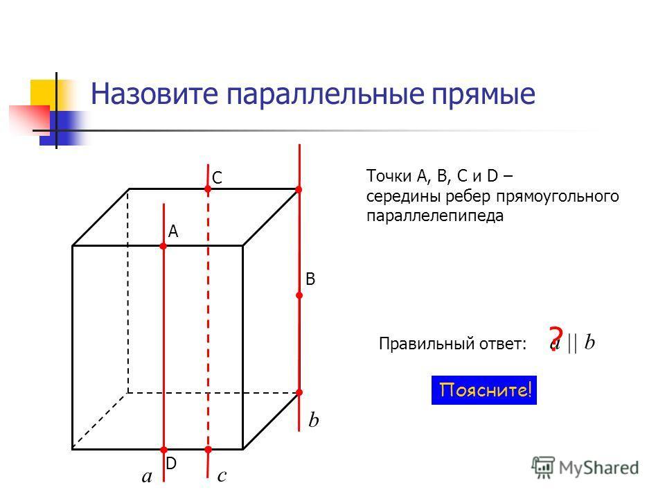 Назовите параллельные прямые А В С D Точки А, В, С и D – середины ребер прямоугольного параллелепипеда а c b Правильный ответ: a || b ? Поясните!