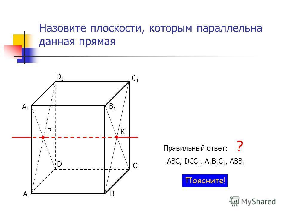 Назовите плоскости, которым параллельна данная прямая Р К С D Правильный ответ: АВС, DCC 1, А 1 В 1 С 1, ABB 1 ? Поясните! В А С1С1 D1D1 В1В1 А1А1