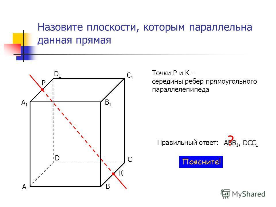 Назовите плоскости, которым параллельна данная прямая Р К С D Точки Р и К – середины ребер прямоугольного параллелепипеда Правильный ответ: АВB 1, DCС 1 ? Поясните! В А С1С1 D1D1 В1В1 А1А1