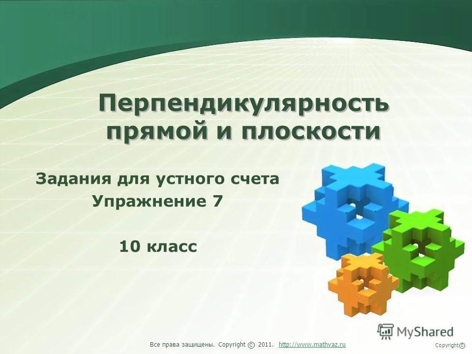 Перпендикулярность прямой и плоскости Задания для устного счета Упражнение 7 10 класс Все права защищены. Copyright 2011. http://www.mathvaz.ruhttp://www.mathvaz.ru с Copyright с